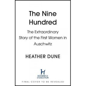Nine Hundred: Extraordinary Young Women of the First Official Jewish Transport to Auschwitz