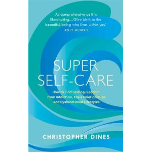 Super Self-Care: How to Find Lasting Freedom from Addiction, Toxic Relationships and Dysfunctional Lifestyles