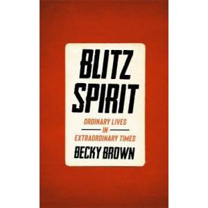 Blitz Spirit: Voices of Britain Living Through Crisis, 1939-1945