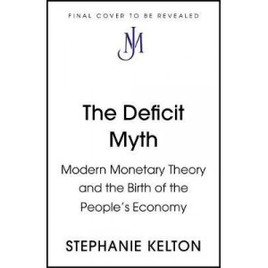 Deficit Myth: Modern Monetary Theory and How to Build a Better Economy