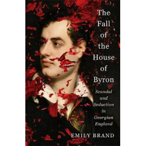 Fall of the House of Byron: Scandal and Seduction in Georgian England