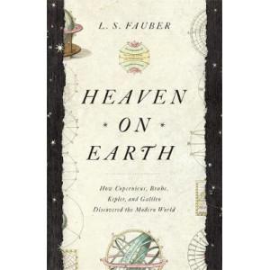 Heaven on Earth: How Copernicus, Brahe, Kepler, and Galileo Discovered the Modern World