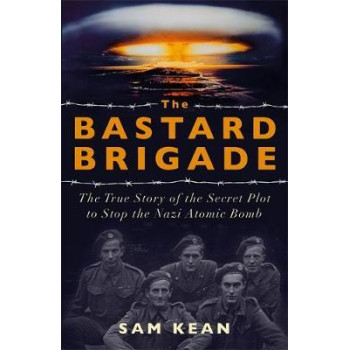 Bastard Brigade, The: The True Story of the Renegade Scientists and Spies Who Sabotaged the Nazi Atomic Bomb
