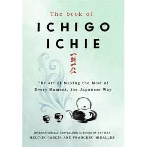 Book of Ichigo Ichie: The Art of Making the Most of Every Moment, the Japanese Way
