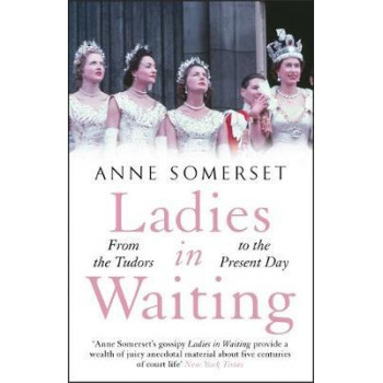 Ladies in Waiting:  History of Court Life From the Tudors to the Present Day