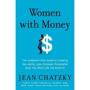 Women with Money: The Judgment-Free Guide to Creating the Joyful, Less Stressed, Purposeful (and Yes, Rich) Life You Deserve