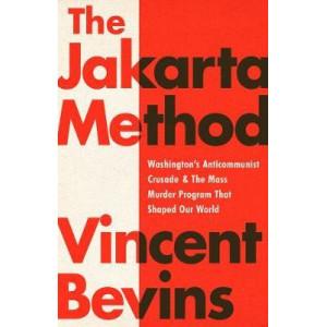 Jakarta Method, The: Washington's Anticommunist Crusade and the Mass Murder Program that Shaped Our World