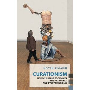 Curationism: How Curating Took Over the Art World and Everything Else