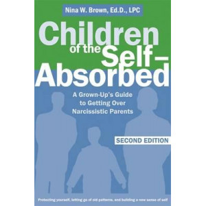 Children of the Self - Absorbed : A Grown Up's Guide To Getting Over Narcissistic Parents