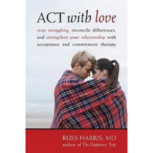 Act With Love: Stop Struggling, Reconcile Differences, & Strengthen Your Relationship With Acceptance & Commitment Therapy