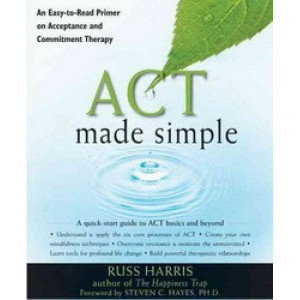 Act Made Simple : An Easy-to-Read Primer on Acceptance & Commitment Therapy