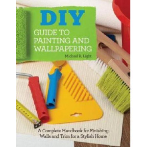 DIY Guide to Painting and Wallpapering: A Complete Handbook to Finishing Walls and Trim for a Stylish Home