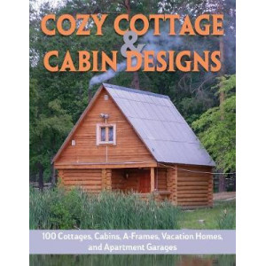 Cozy Cottage & Cabin Designs: 100 Cottages, Cabins, A Frames, Vacation Homes, and Apartment Garages
