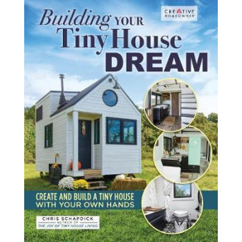Building Your Tiny House Dream: Create and Build a Tiny House with Your Own Hands