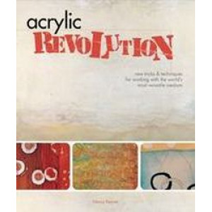 Acrylic Revolution : New Tricks and Techniques for Working with the World's Most Versatile Medium