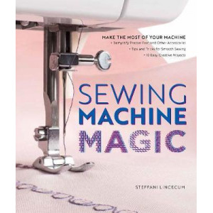Sewing Machine Magic: Make the Most of Your Machine--Demystify Presser Feet and Other Accessories * Tips and Tricks for Smooth Sewing * 10 Easy, Creat