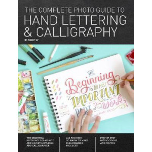 Complete Photo Guide to Hand Lettering and Calligraphy: The Essential Reference for Novice and Expert Letterers and Calligraphers