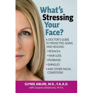 What's Stressing Your Face?: A Skin Doctor's Guide to Healing Stress-Induced Facial Conditions