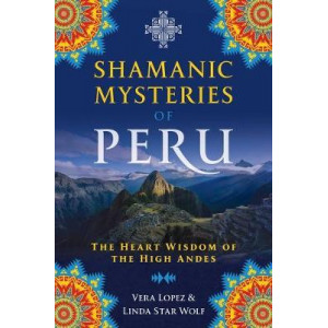 Shamanic Mysteries of Peru: The Heart Wisdom of the High Andes