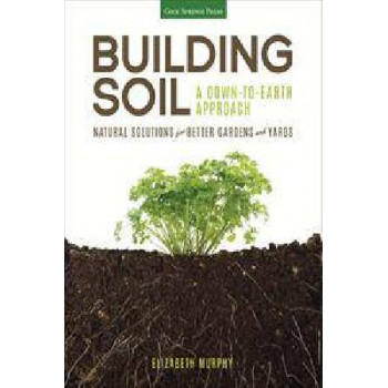 Building Soil: A Down to Earth Approach: Natural Solutions for Better Gardens and Yards