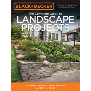 Black & Decker the Complete Guide to Landscape Projects: Stonework, Plantings, Water Features, Carpentry, Fences