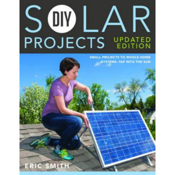 DIY Solar Projects: Small Projects to Whole Home Systems: Tap into the Sun
