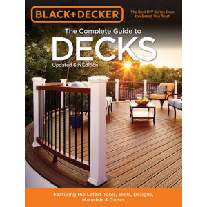 Black & Decker the Complete Guide to Decks: Featuring the Latest Tools, Skills, Designs, Materials & Codes