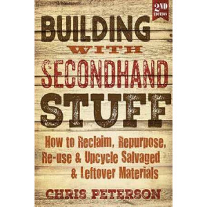 Building with Secondhand Stuff: How to Reclaim, Repurpose, Re-Use & Upcycle Salvaged & Leftover Materials