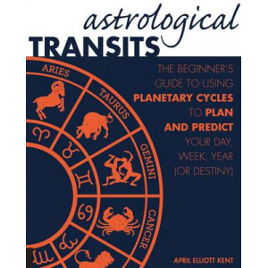 Astrological Transits: The Beginner's Guide to Using Planetary Cycles to Plan & Predict Your Day, Week, Year (or Destiny)