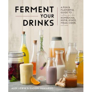 Kombucha, Kefir and Beyond: A Fun and Flavorful Guide to Making Your Own Probiotic Beverages at Home