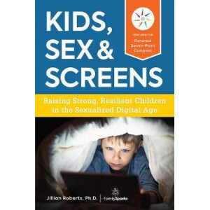 Kids, Sex & Screens: Raising Strong, Resilient Children in the Sexualized Digital Age