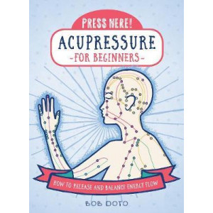Press Here! Acupressure for Beginners: How to Release and Balance Energy Flow