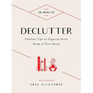 10-Minute Declutter: Hundreds of Tips to Organize Every Room of Your House
