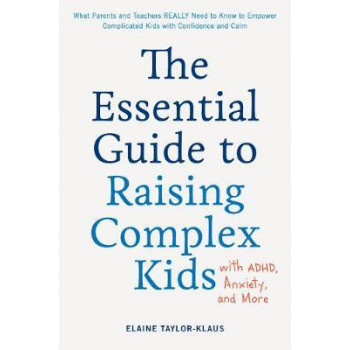 Essential Guide to Raising Complex Kids with ADHD, Anxiety, and More, The: What Parents and Teachers Really Need to Know to Empower Complicated Kids