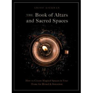 Book of Altars and Sacred Spaces, The: How to Create Magical Spaces in Your Home for Ritual & Intention