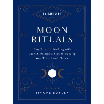 10-Minute Moon Rituals: Easy Tips for Working with Each Astrological Sign to Develop Your True, Lunar Nature