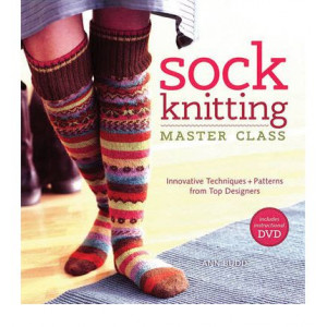 Sock Knitting Master Class : Innovative Techniques & Patterns From Top Designers
