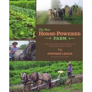 New Horse-Powered Farm: Tools and Systems for the Small-Scale, Sustainable Market Grower