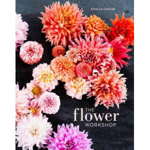 Flower Workshop: Lessons in Arranging Blooms, Branches, Fruits, and Foraged Materials
