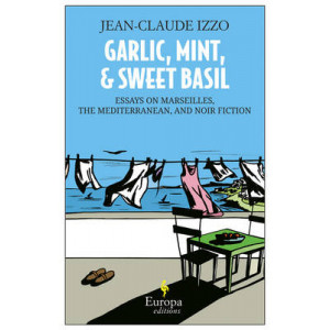 Garlic, Mint and Sweet Basil: Essays on Marseilles, the Mediterranean and Mediterranean Noir
