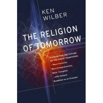Religion of Tomorrow: A Vision for the Future of the Great Traditions-More Inclusive, More Comprehensive, More Complete