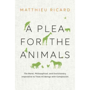 Plea for the Animals: The Moral, Philosophical, and Evolutionary Imperative to Treat All Beings with Compassion