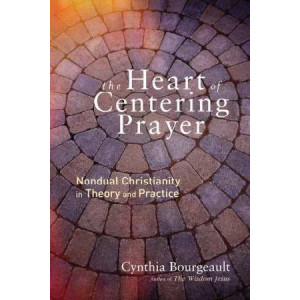 Heart of Centering Prayer: Nondual Christianity in Theory and Practice