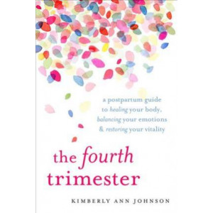 Fourth Trimester: A Postpartum Guide to Healing Your Body, Balancing Your Emotions, and Restoring Your Vitality