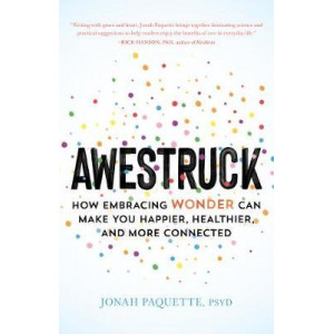Awestruck: How Developing a Sense of Wonder Can Make You Happier, Healthier, and More Connected