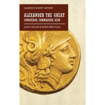 Alexander the Great: Conqueror, Commander, King