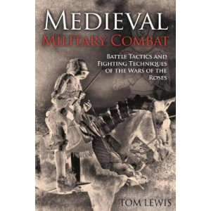 Medieval Military Combat: Battle Tactics and Fighting Techniques of the Wars of the Roses
