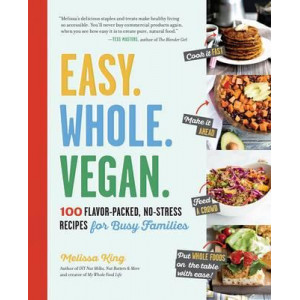 Easy. Whole. Vegan.: 100 Flavor-Packed, No-Stress Recipes for Busy Families