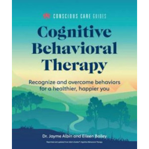 Cognitive Behavioral Therapy: Recognize and Overcome Behaviors for a Healthier, Happier You