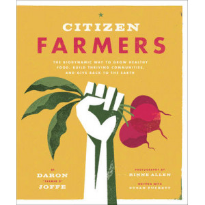 Citizen Farmers: The Biodynamic Way to Grow Healthy Food, Build Thriving Communities, and Give Back to the Earth